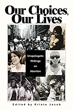 Our Choices, Our Lives: Unapologetic Writings on Abortion 9780595298235