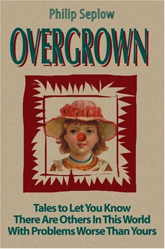 Overgrown: Tales to Let You Know There Are Others in This World with Problems Worse Than Yours 9780595140824