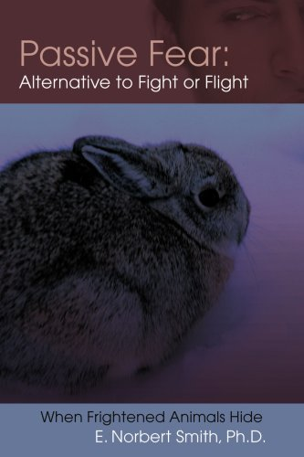 Passive Fear: Alternative to Fight or Flight: When Frightened Animals Hide 9780595390960