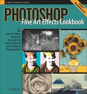 Photoshop Fine Art Effects Cookbook: 62 Easy-To-Follow Recipes for Creating the Classic Styles of Great Artists & Photographers 9780596100629