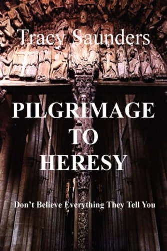 Pilgrimage to Heresy: Don't Believe Everything They Tell You 9780595707027