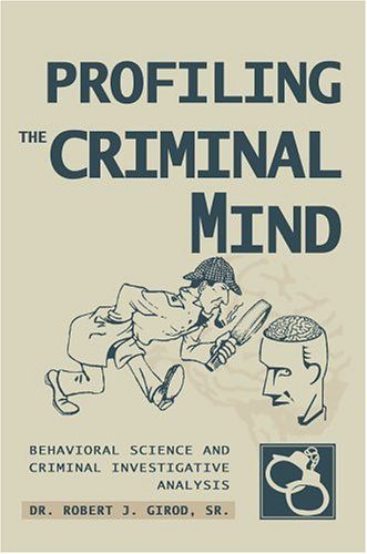 Profiling the Criminal Mind: Behavioral Science and Criminal Investigative Analysis 9780595668113