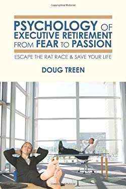 Psychology of Executive Retirement from Fear to Passion: Escape the Rat-Race & Save Your Life 9780595492824