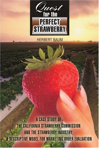 Quest for the Perfect Strawberry: A Case Study of the California Strawberry Commission and the Strawberry Industry: A Descriptive Model for Marketing 9780595377084