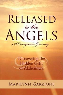 Released to the Angels: Discovering the Hidden Gifts of Alzheimer's 9780595506323