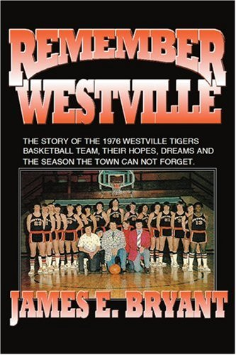 Remember Westville: The Story of the 1976 Westville Tigers Basketball Team, Their Hopes, Dreams and the Season the Town Can Not Forget 9780595431267