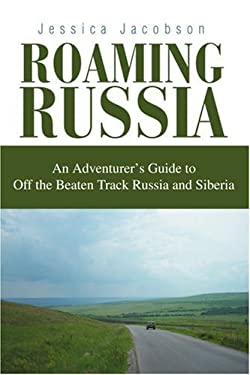 Roaming Russia: An Adventurer's Guide to Off the Beaten Track Russia and Siberia 9780595311781