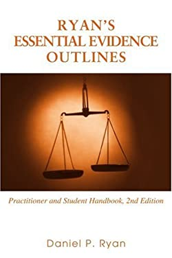 Ryan's Essential Evidence Outlines: Practitioner and Student Handbook, 2nd Edition 9780595427987