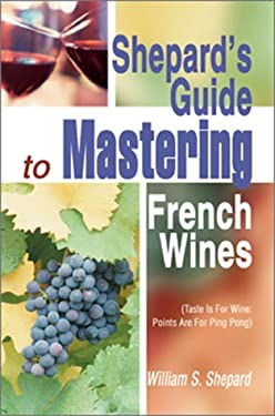 Shepard's Guide to Mastering French Wines: Taste Is for Wine: Points Are for Ping Pong 9780595659098