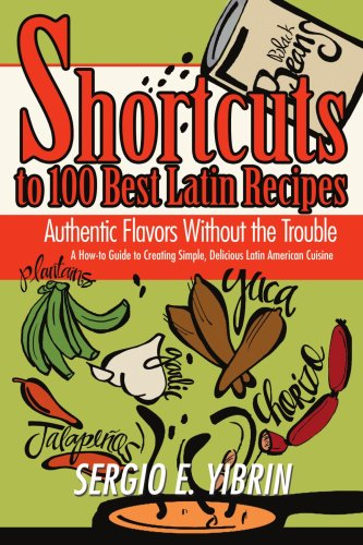 Shortcuts to 100 Best Latin Recipes: Authentic Flavors Without the Trouble 9780595468270