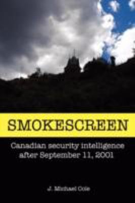 Smokescreen: Canadian Security Intelligence After September 11, 2001 9780595503445