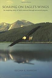 Soaring on Eagle's Wings: An Inspiring Story of Faith Renewed Through Answered Prayers. 2161600