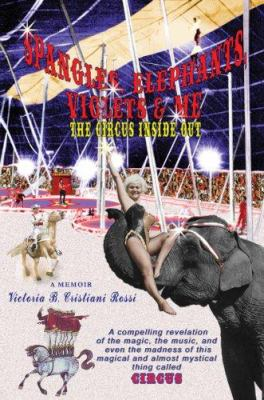 Spangles, Elephants, Violets & Me: The Circus Inside Out 9780595409174