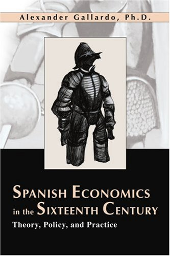 Spanish Economics in the Sixteenth Century: Theory, Policy, and Practice 9780595260362