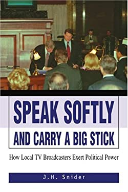 Speak Softly and Carry a Big Stick: How Local TV Broadcasters Exert Political Power 9780595347049