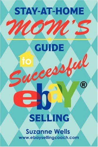 Stay-At-Home Mom's Guide to Successful Ebay Selling 9780595438747