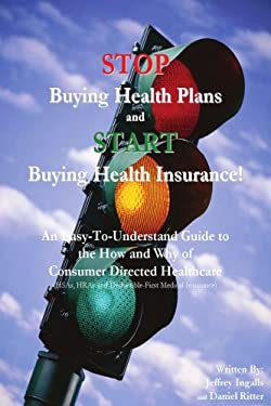 Stop Buying Health Plans and Start Buying Health Insurance!: An Easy-To-Understand Guide to the How and Why of Consumer Directed Healthcare (Hsas, Hra 9780595429851