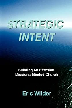 Strategic Intent: Building an Effective Missions-Minded Church 9780595505432