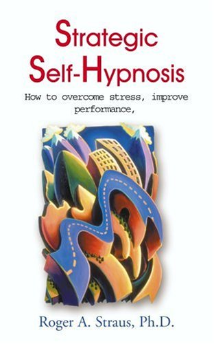 Strategic Self-Hypnosis: How to Overcome Stress, Improve Performance, and Live to Your Fullest Potential 9780595001934