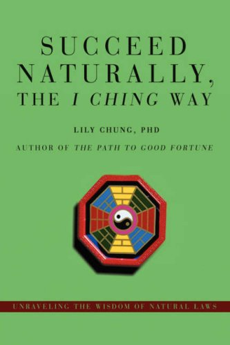 Succeed Naturally, the I Ching Way: Unraveling the Wisdom of Natural Laws 9780595714957