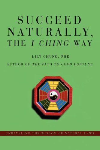 Succeed Naturally, the I Ching Way: Unraveling the Wisdom of Natural Laws 9780595478057