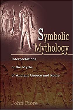 Symbolic Mythology: Interpretations of the Myths of Ancient Greece and Rome 9780595204007