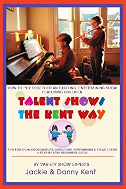 Talent Shows the Kent Way: How to Put Together an Exciting, Entertaining Show Featuring Children 9780595294862