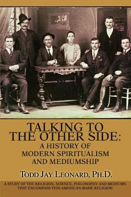 Talking to the Other Side: A History of Modern Spiritualism and Mediumship: A Study of the Religion, Science, Philosophy and Mediums That Encompa 9780595363537