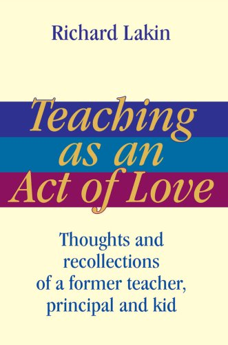 Teaching as an Act of Love: Thoughts and Recollections of a Former Teacher, Principal and Kid 9780595461554