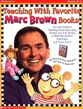 Teaching with Favorite Marc Brown Books: Fun and Creative Teaching Activities Using Favorite Arthur and D.W. Books, Meet the Arthur Interview, and Muc