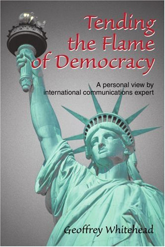 Tending the Flame of Democracy: A Personal View by International Communications Expert 9780595302857