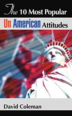 The 10 Most Popular Un-American Attitudes 9780595387045