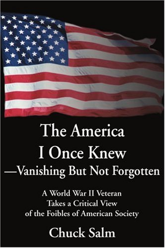 The America I Once Knew Vanishing But Not Forgotten: A World War II Veteran Takes a Critical View of the Foibles of American Society 9780595256709