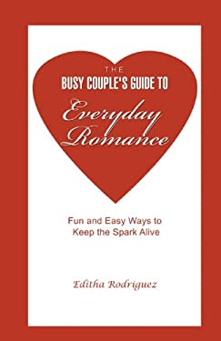 The Busy Couple's Guide to Everyday Romance: Fun and Easy Ways to Keep the Spark Alive 9780595471638