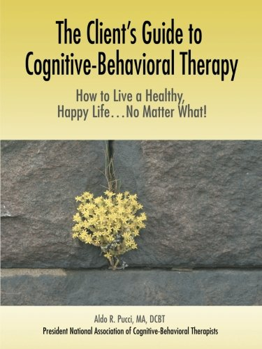 The Client's Guide to Cognitive-Behavioral Therapy: How to Live a Healthy, Happy Life...No Matter What! 9780595380763