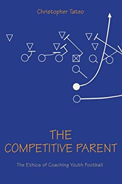 The Competitive Parent: The Ethics of Coaching Youth Football 9780595402465