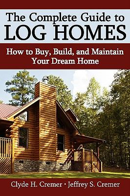 The Complete Guide to Log Homes: How to Buy, Build, and Maintain Your Dream Home 9780595685028