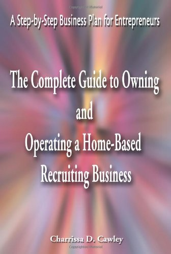 The Complete Guide to Owning and Operating a Home-Based Recruiting Business: A Step-By-Step Business Plan for Entrepreneurs 9780595163953