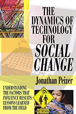 The Dynamics of Technology for Social Change: Understanding the Factors That Influence Results: Lessons Learned from the Field 9780595372744