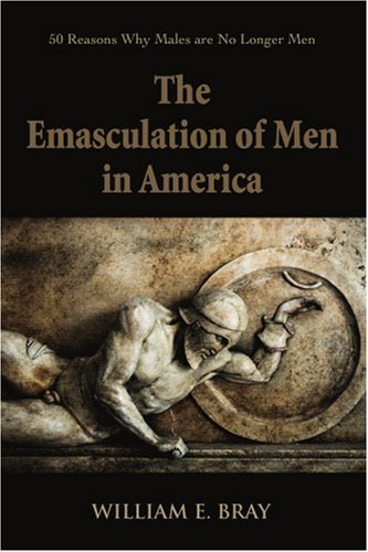 The Emasculation of Men in America: 50 Reasons Why Males Are No Longer Men 9780595374502