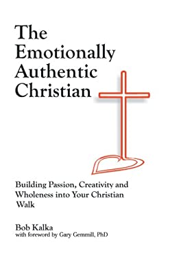 The Emotionally Authentic Christian: Building Passion, Creativity and Wholeness Into Your Christian Walk 9780595420438