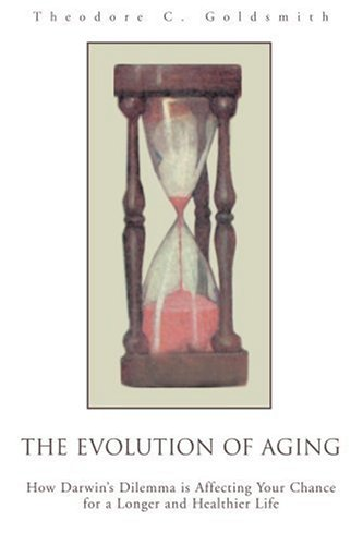 The Evolution of Aging: How Darwin's Dilemma Is Affecting Your Chance for a Longer and Healthier Life 9780595280698