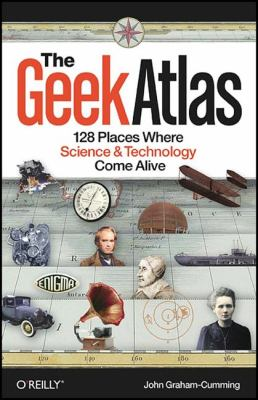The Geek Atlas: 128 Places Where Science & Technology Come Alive 9780596523206