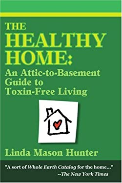 The Healthy Home: An Attic-To-Basement Guide to Toxin-Free Living 9780595149711