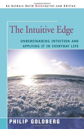 The Intuitive Edge: Understanding Intuition and Applying It in Everyday Life 9780595416653
