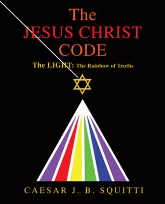 The Jesus Christ Code: The Light: The Rainbow of Truths 9780595434244