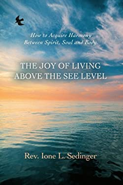 The Joy of Living Above the See Level: How to Acquire Harmony Between Spirit, Soul and Body. 9780595464005