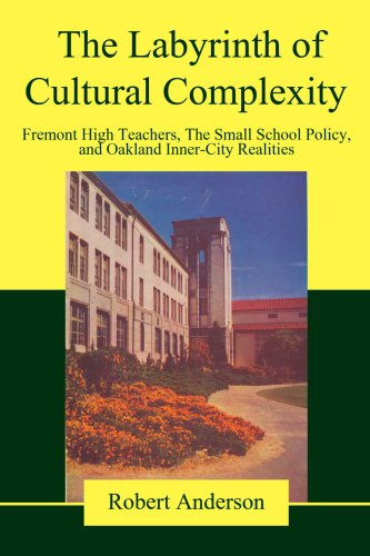The Labyrinth of Cultural Complexity: Fremont High Teachers, the Small School Policy, and Oakland Inner-City Realities 9780595470341