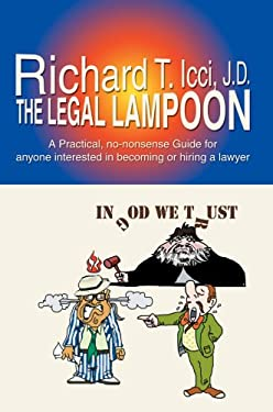 The Legal Lampoon: A Practical, No-Nonsense Guide for Anyone Interested in Becoming or Hiring a Lawyer 9780595693108