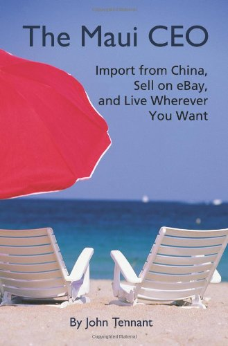 The Maui CEO: Import from China, Sell on Ebay, and Live Wherever You Want 9780595340323